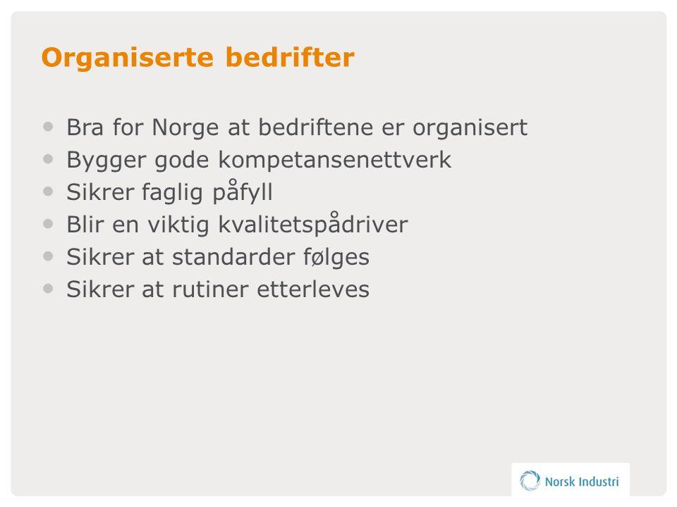 Organiserte bedrifter • Bra for Norge at bedriftene er organisert • Bygger gode kompetansenettverk • Sikrer faglig påfyll • Blir en viktig kvalitetspådriver • Sikrer at standarder følges • Sikrer at rutiner etterleves