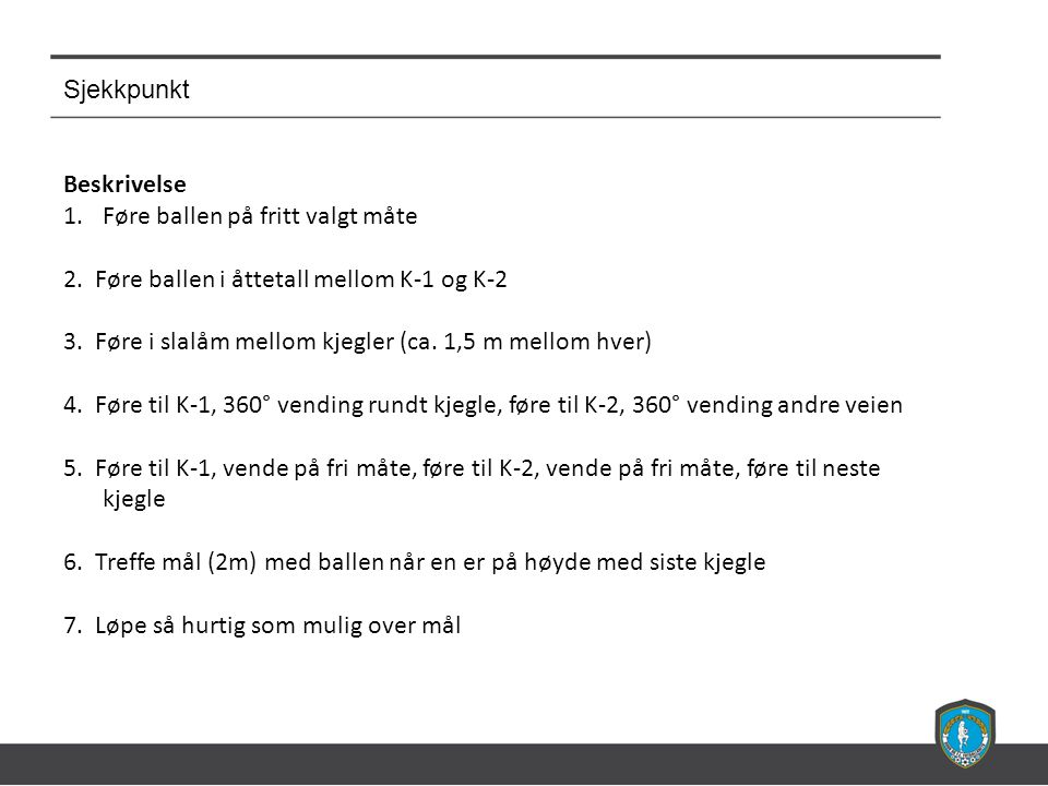 Sjekkpunkt Beskrivelse 1.Føre ballen på fritt valgt måte 2. Føre ballen i åttetall mellom K-1 og K-2 3. Føre i slalåm mellom kjegler (ca. 1,5 m mellom