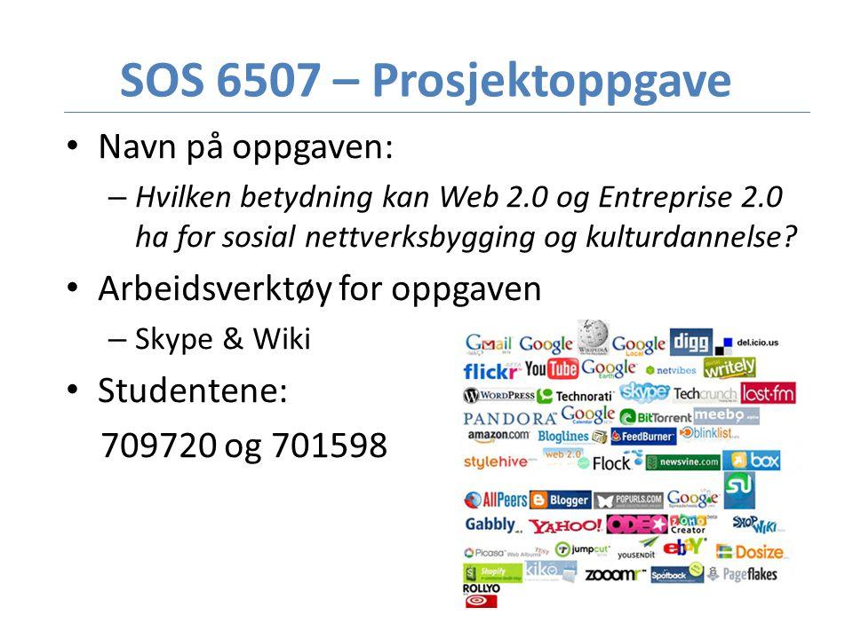 SOS 6507 – Prosjektoppgave • Navn på oppgaven: – Hvilken betydning kan Web 2.0 og Entreprise 2.0 ha for sosial nettverksbygging og kulturdannelse.