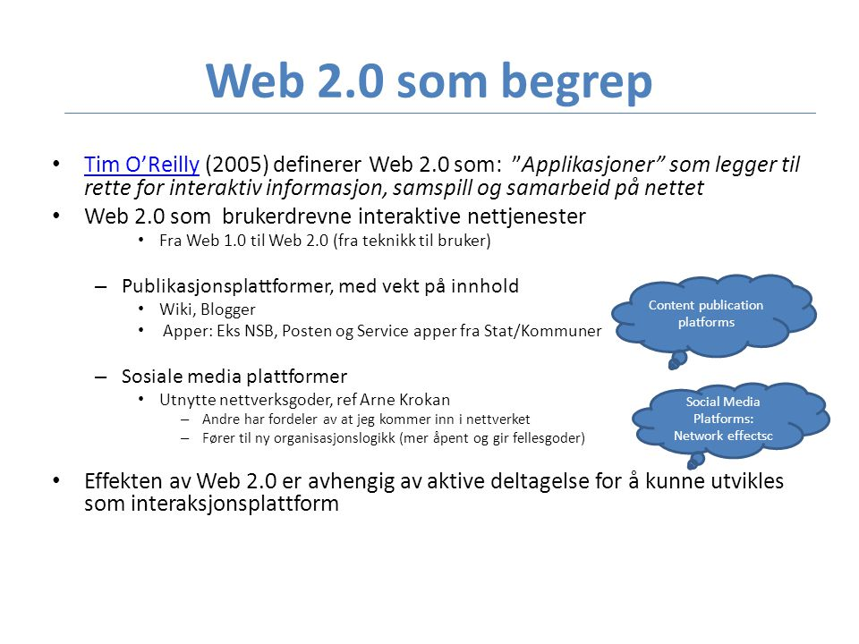 Web 2.0 som begrep • Tim O'Reilly (2005) definerer Web 2.0 som: Applikasjoner som legger til rette for interaktiv informasjon, samspill og samarbeid på nettet Tim O'Reilly • Web 2.0 som brukerdrevne interaktive nettjenester • Fra Web 1.0 til Web 2.0 (fra teknikk til bruker) – Publikasjonsplattformer, med vekt på innhold • Wiki, Blogger • Apper: Eks NSB, Posten og Service apper fra Stat/Kommuner – Sosiale media plattformer • Utnytte nettverksgoder, ref Arne Krokan – Andre har fordeler av at jeg kommer inn i nettverket – Fører til ny organisasjonslogikk (mer åpent og gir fellesgoder) • Effekten av Web 2.0 er avhengig av aktive deltagelse for å kunne utvikles som interaksjonsplattform Content publication platforms Social Media Platforms: Network effectsc