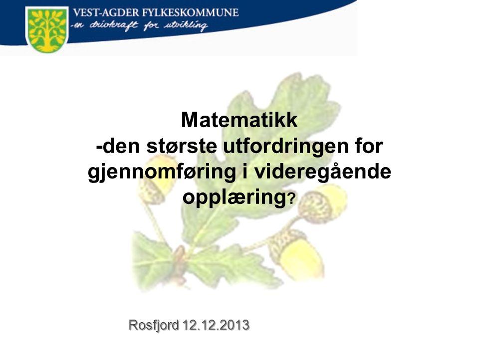 Rosfjord 12.12.2013 Matematikk -den største utfordringen for gjennomføring i videregående opplæring
