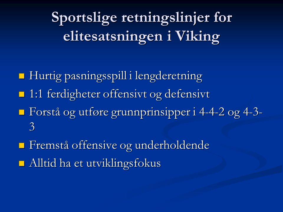 Sportslige retningslinjer for elitesatsningen i Viking  Hurtig pasningsspill i lengderetning  1:1 ferdigheter offensivt og defensivt  Forstå og utføre grunnprinsipper i 4-4-2 og 4-3- 3  Fremstå offensive og underholdende  Alltid ha et utviklingsfokus