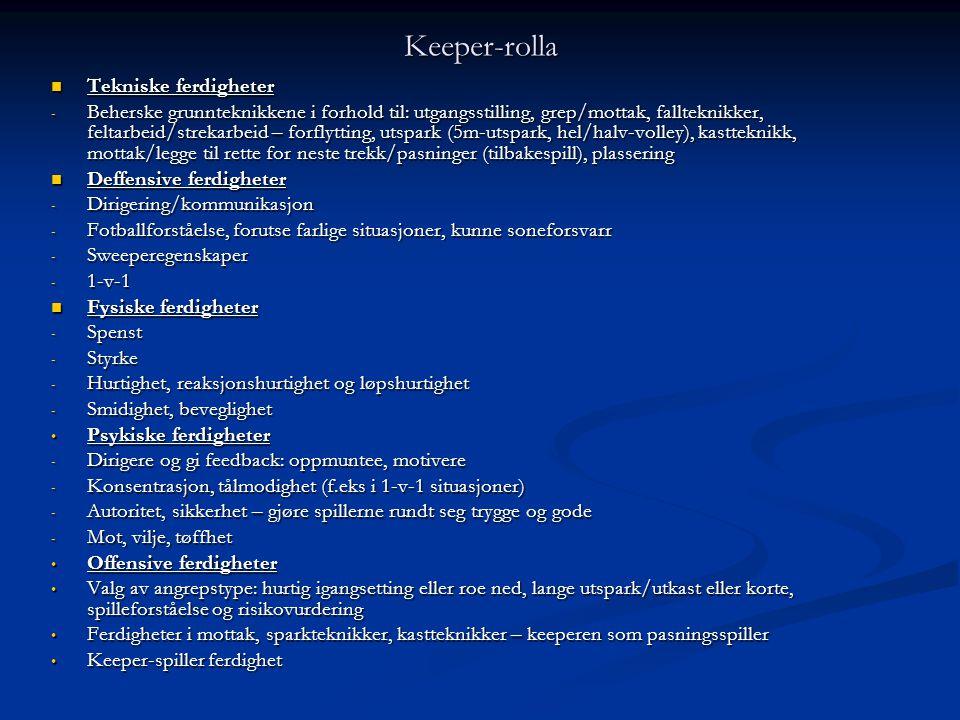 Keeper-rolla  Tekniske ferdigheter - Beherske grunnteknikkene i forhold til: utgangsstilling, grep/mottak, fallteknikker, feltarbeid/strekarbeid – forflytting, utspark (5m-utspark, hel/halv-volley), kastteknikk, mottak/legge til rette for neste trekk/pasninger (tilbakespill), plassering  Deffensive ferdigheter - Dirigering/kommunikasjon - Fotballforståelse, forutse farlige situasjoner, kunne soneforsvarr - Sweeperegenskaper - 1-v-1  Fysiske ferdigheter - Spenst - Styrke - Hurtighet, reaksjonshurtighet og løpshurtighet - Smidighet, beveglighet • Psykiske ferdigheter - Dirigere og gi feedback: oppmuntee, motivere - Konsentrasjon, tålmodighet (f.eks i 1-v-1 situasjoner) - Autoritet, sikkerhet – gjøre spillerne rundt seg trygge og gode - Mot, vilje, tøffhet • Offensive ferdigheter • Valg av angrepstype: hurtig igangsetting eller roe ned, lange utspark/utkast eller korte, spilleforståelse og risikovurdering • Ferdigheter i mottak, sparkteknikker, kastteknikker – keeperen som pasningsspiller • Keeper-spiller ferdighet