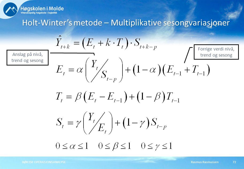 Rasmus RasmussenBØK350 OPERASJONSANALYSE73 Holt-Winter's metode – Multiplikative sesongvariasjoner p angir antall sesonger i et år Initialverdier: Gjennomsnitt Y t S t > 1 Når observert verdi Y t er større enn gjennomsnittet, så blir sesongfaktoren S t > 1, dvs.