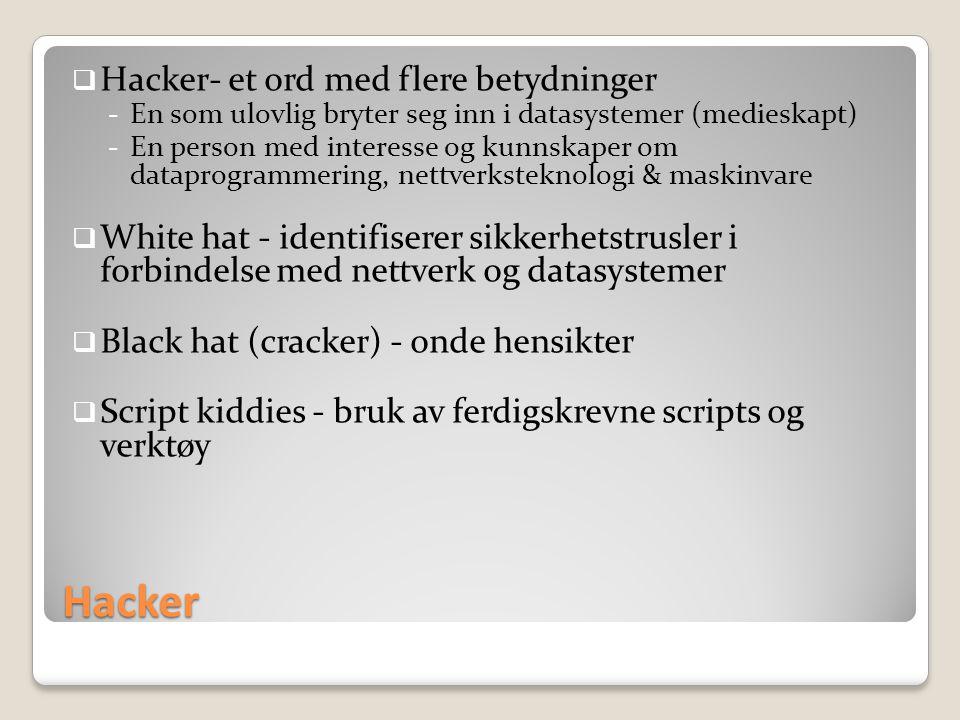 Hacker  Hacker- et ord med flere betydninger -En som ulovlig bryter seg inn i datasystemer (medieskapt) -En person med interesse og kunnskaper om dataprogrammering, nettverksteknologi & maskinvare  White hat - identifiserer sikkerhetstrusler i forbindelse med nettverk og datasystemer  Black hat (cracker) - onde hensikter  Script kiddies - bruk av ferdigskrevne scripts og verktøy