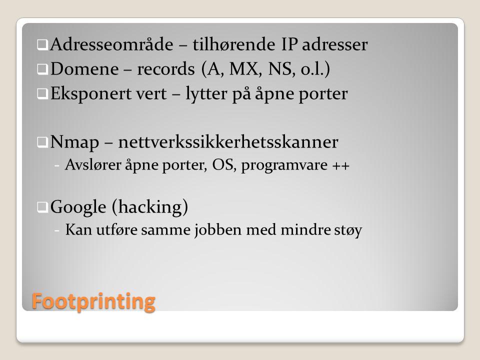 Footprinting  Adresseområde – tilhørende IP adresser  Domene – records (A, MX, NS, o.l.)  Eksponert vert – lytter på åpne porter  Nmap – nettverkssikkerhetsskanner -Avslører åpne porter, OS, programvare ++  Google (hacking) -Kan utføre samme jobben med mindre støy