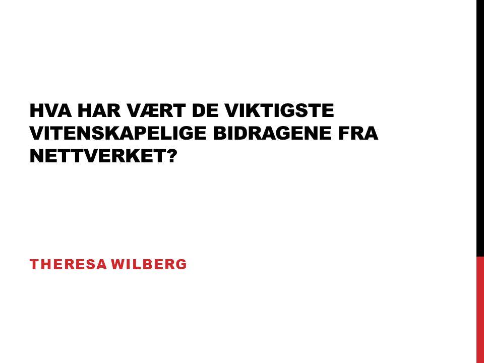 HVA HAR VÆRT DE VIKTIGSTE VITENSKAPELIGE BIDRAGENE FRA NETTVERKET? THERESA WILBERG