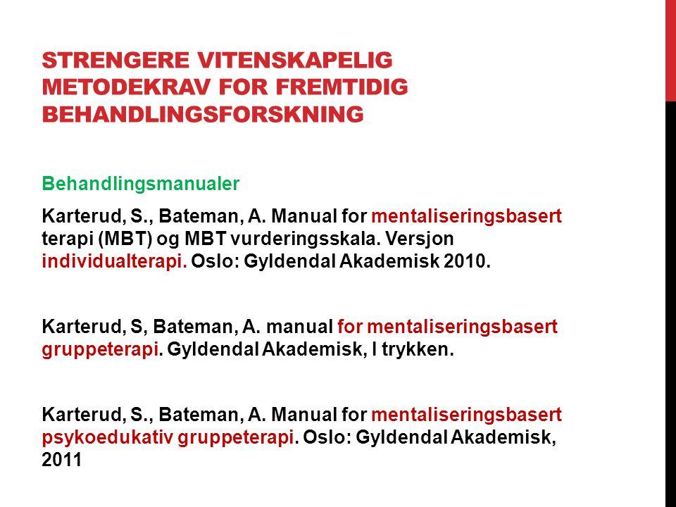 STRENGERE VITENSKAPELIG METODEKRAV FOR FREMTIDIG BEHANDLINGSFORSKNING Behandlingsmanualer Karterud, S., Bateman, A. Manual for mentaliseringsbasert te