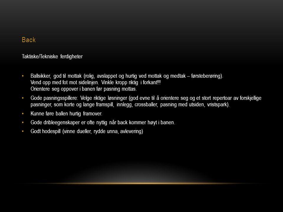 Back Taktiske/Tekniske ferdigheter • Ballsikker, god til mottak (rolig, avslappet og hurtig ved mottak og medtak – førsteberøring). Vend opp med fot m