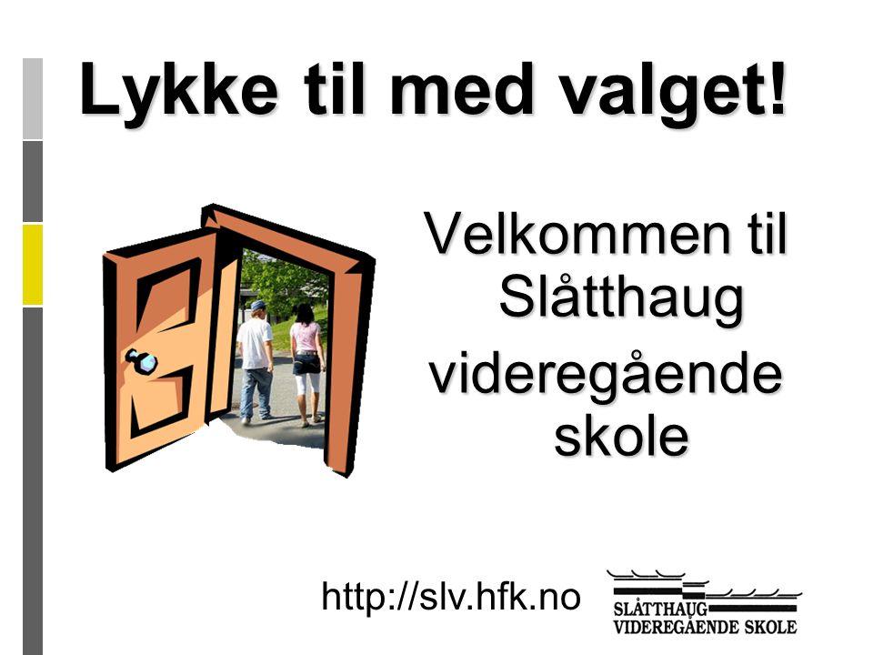 Lykke til med valget! Velkommen til Slåtthaug videregående skole http://slv.hfk.no