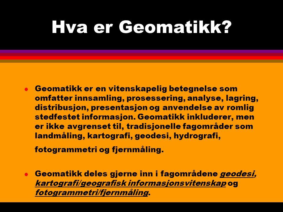 Hva er Geomatikk? l Geomatikk er en vitenskapelig betegnelse som omfatter innsamling, prosessering, analyse, lagring, distribusjon, presentasjon og an