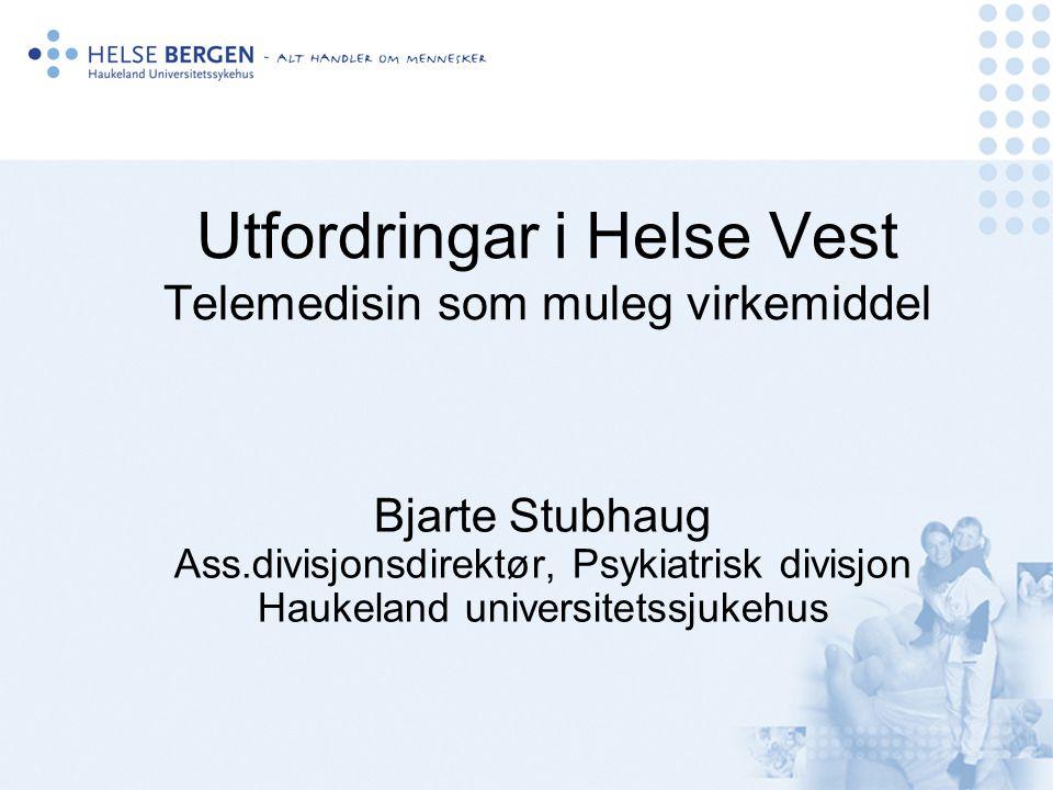 Utfordringar i Helse Vest Telemedisin som muleg virkemiddel Bjarte Stubhaug Ass.divisjonsdirektør, Psykiatrisk divisjon Haukeland universitetssjukehus