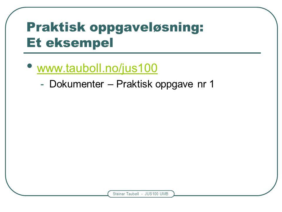 Steinar Taubøll - JUS100 UMB Praktisk oppgaveløsning: Et eksempel • www.tauboll.no/jus100 www.tauboll.no/jus100 -Dokumenter – Praktisk oppgave nr 1