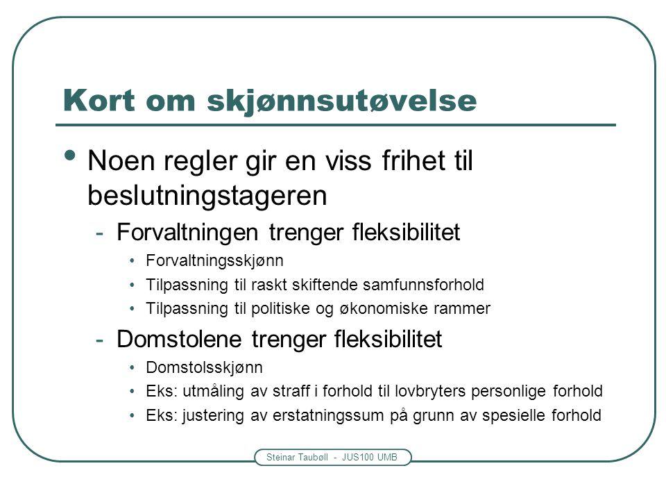 Steinar Taubøll - JUS100 UMB Kort om skjønnsutøvelse • Noen regler gir en viss frihet til beslutningstageren -Forvaltningen trenger fleksibilitet •For