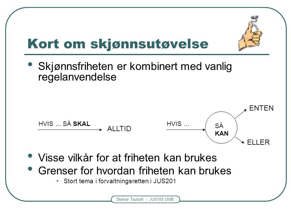 Steinar Taubøll - JUS100 UMB Kort om skjønnsutøvelse • Skjønnsfriheten er kombinert med vanlig regelanvendelse • Visse vilkår for at friheten kan bruk