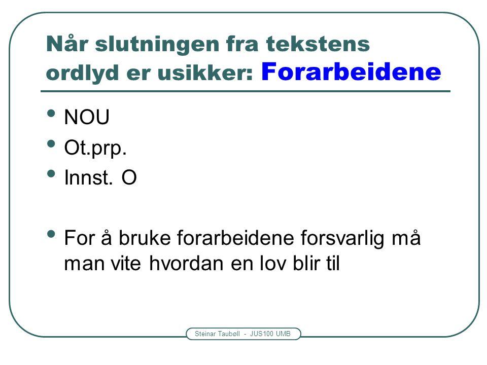 Steinar Taubøll - JUS100 UMB Når slutningen fra tekstens ordlyd er usikker: Forarbeidene • NOU • Ot.prp. • Innst. O • For å bruke forarbeidene forsvar