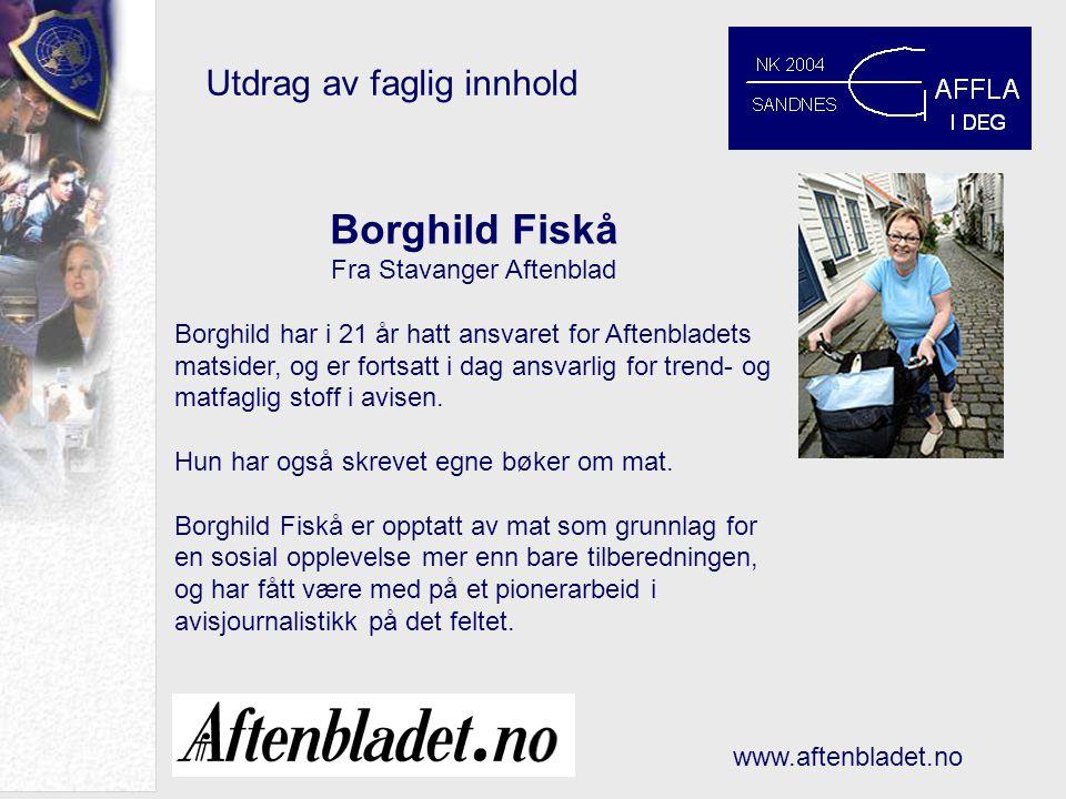 Utdrag av faglig innhold www.aftenbladet.no Borghild Fiskå Fra Stavanger Aftenblad Borghild har i 21 år hatt ansvaret for Aftenbladets matsider, og er fortsatt i dag ansvarlig for trend- og matfaglig stoff i avisen.
