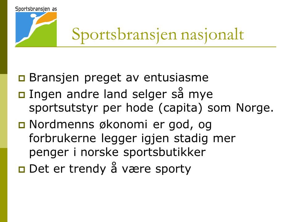 Sportsbransjen nasjonalt  Bransjen preget av entusiasme  Ingen andre land selger så mye sportsutstyr per hode (capita) som Norge.  Nordmenns økonom