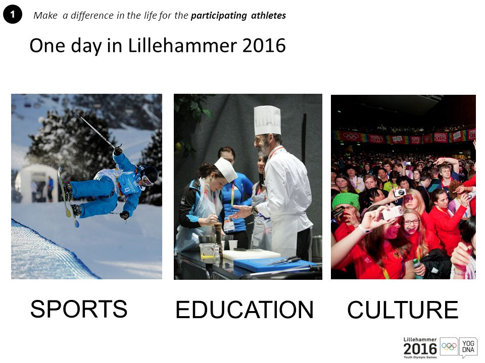 1 Make a difference in the life for the participating athletes SPORTS EDUCATION CULTURE One day in Lillehammer 2016