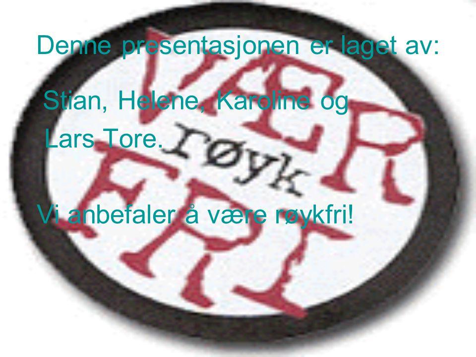 Denne presentasjonen er laget av: Stian, Helene, Karoline og Lars Tore. Vi anbefaler å være røykfri!