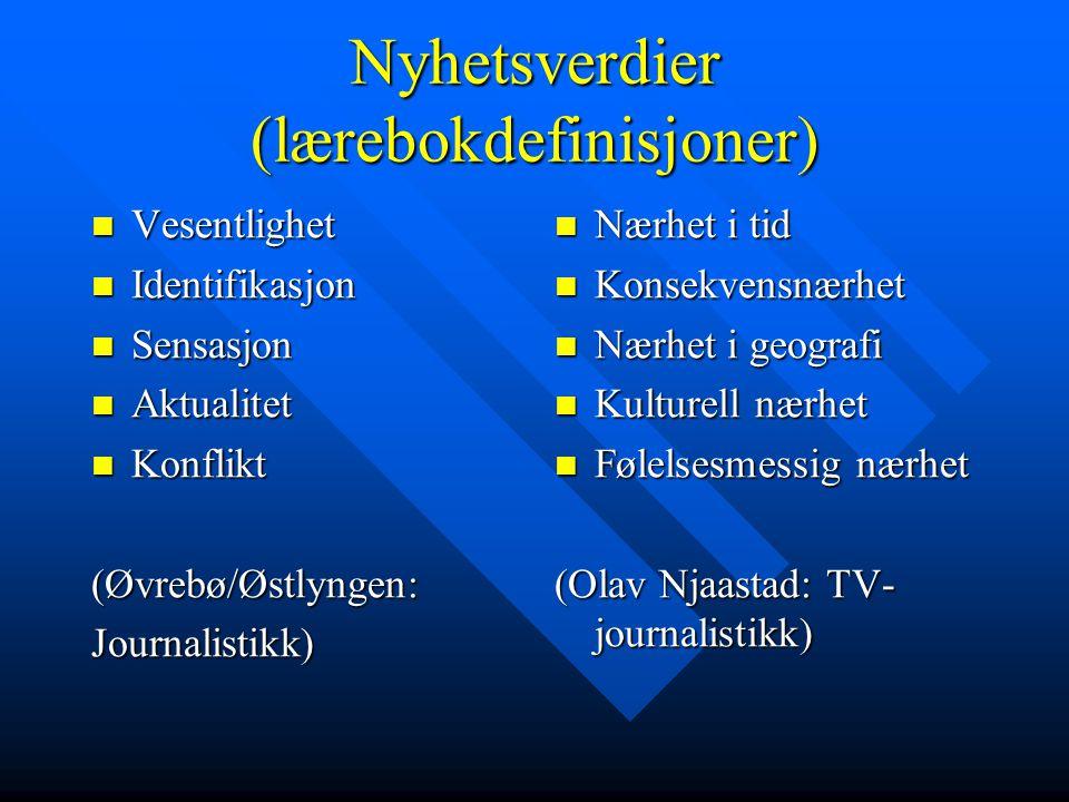 Nyhetsverdier (lærebokdefinisjoner)  Vesentlighet  Identifikasjon  Sensasjon  Aktualitet  Konflikt (Øvrebø/Østlyngen:Journalistikk)  Nærhet i ti