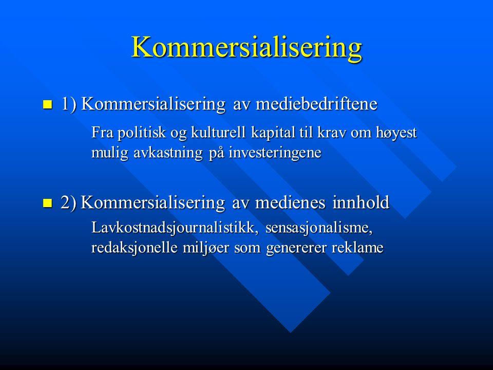 Kommersialisering  1) Kommersialisering av mediebedriftene Fra politisk og kulturell kapital til krav om høyest mulig avkastning på investeringene 