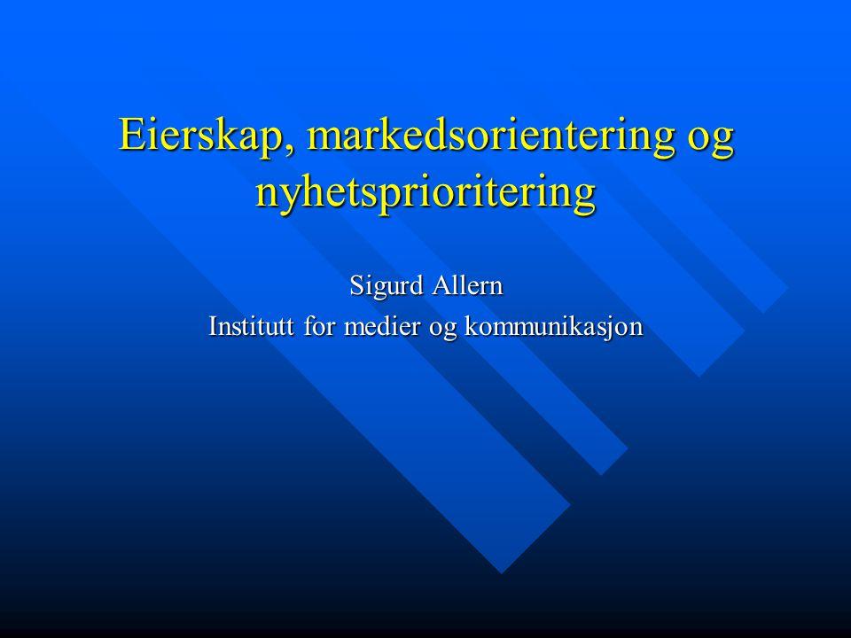 Eierskap, markedsorientering og nyhetsprioritering Sigurd Allern Institutt for medier og kommunikasjon