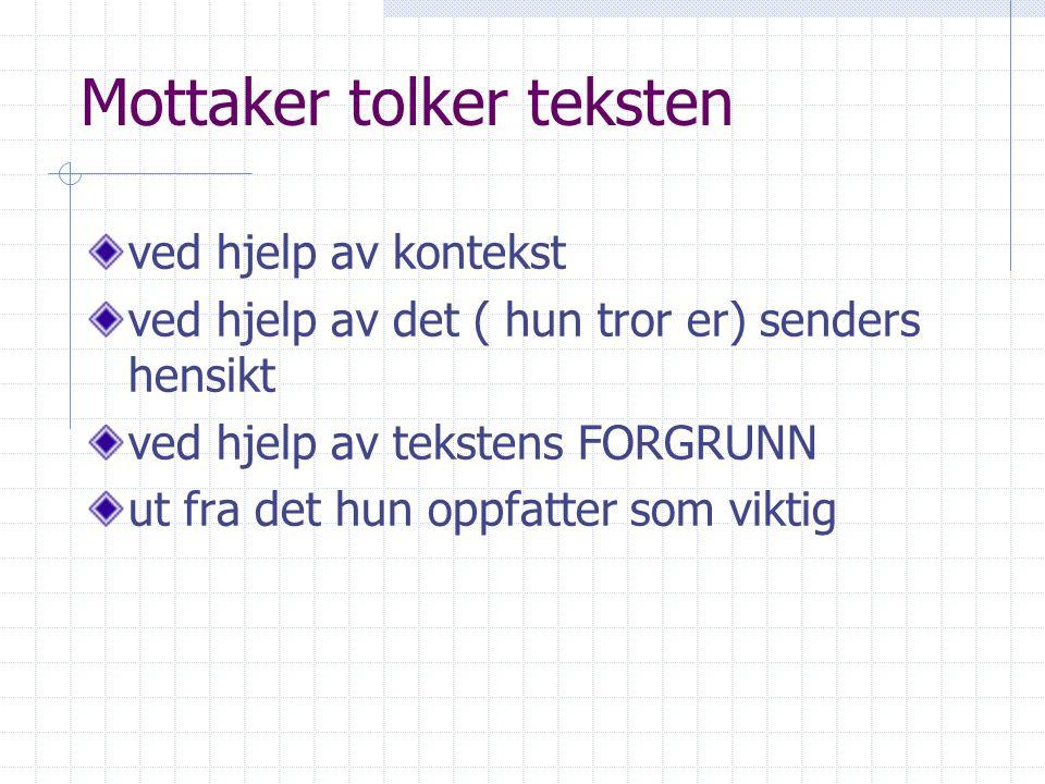Mottaker tolker teksten ved hjelp av kontekst ved hjelp av det ( hun tror er) senders hensikt ved hjelp av tekstens FORGRUNN ut fra det hun oppfatter