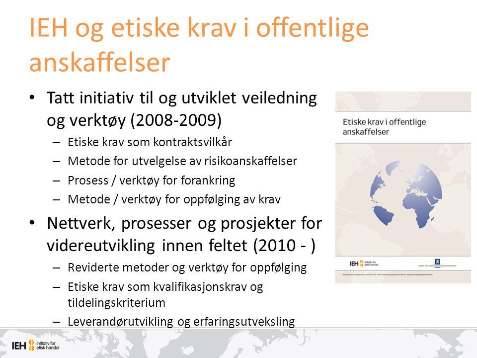 IEH og etiske krav i offentlige anskaffelser • Tatt initiativ til og utviklet veiledning og verktøy (2008-2009) – Etiske krav som kontraktsvilkår – Me