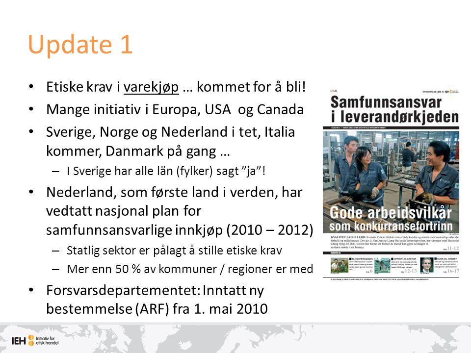Update 1 • Etiske krav i varekjøp … kommet for å bli! • Mange initiativ i Europa, USA og Canada • Sverige, Norge og Nederland i tet, Italia kommer, Da