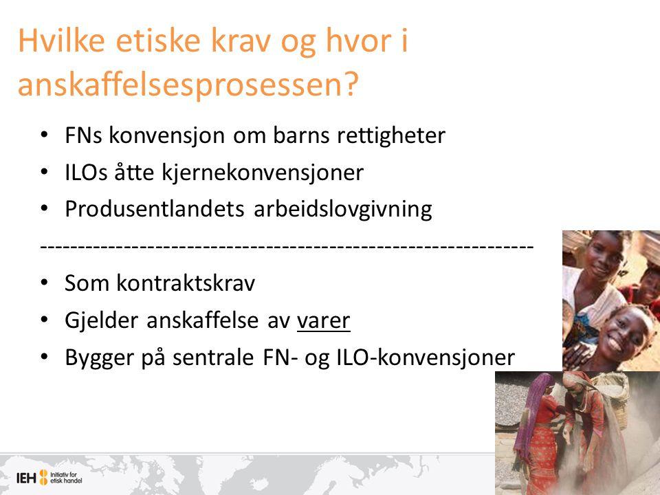 Hvilke etiske krav og hvor i anskaffelsesprosessen? • FNs konvensjon om barns rettigheter • ILOs åtte kjernekonvensjoner • Produsentlandets arbeidslov