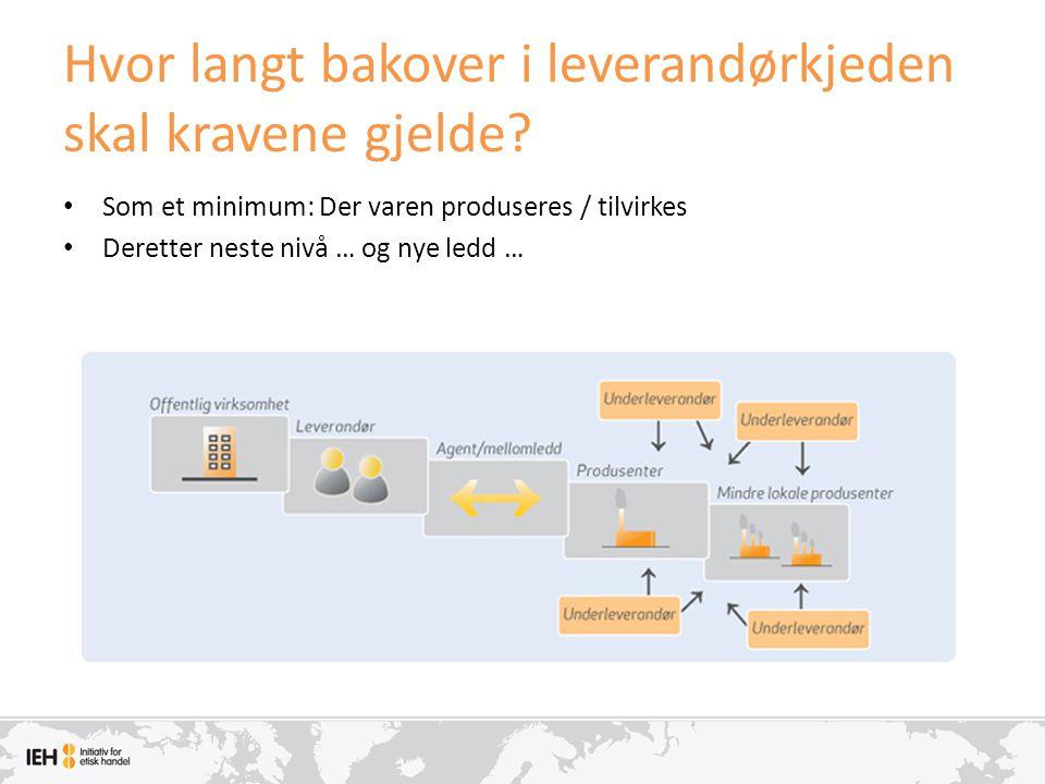 Hvor langt bakover i leverandørkjeden skal kravene gjelde? • Som et minimum: Der varen produseres / tilvirkes • Deretter neste nivå … og nye ledd …