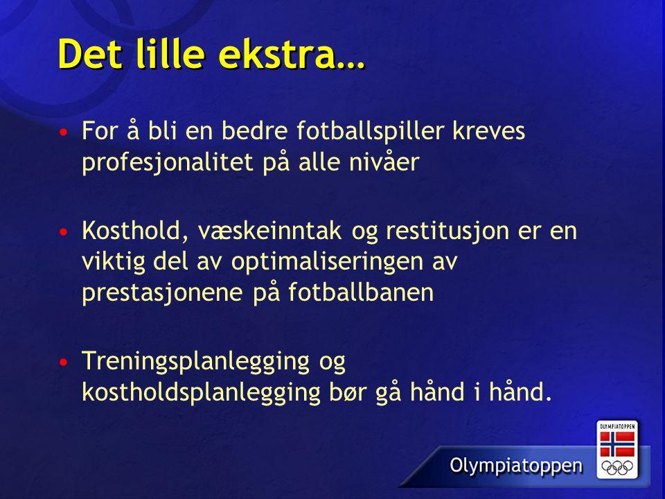 Det lille ekstra… •For å bli en bedre fotballspiller kreves profesjonalitet på alle nivåer •Kosthold, væskeinntak og restitusjon er en viktig del av o