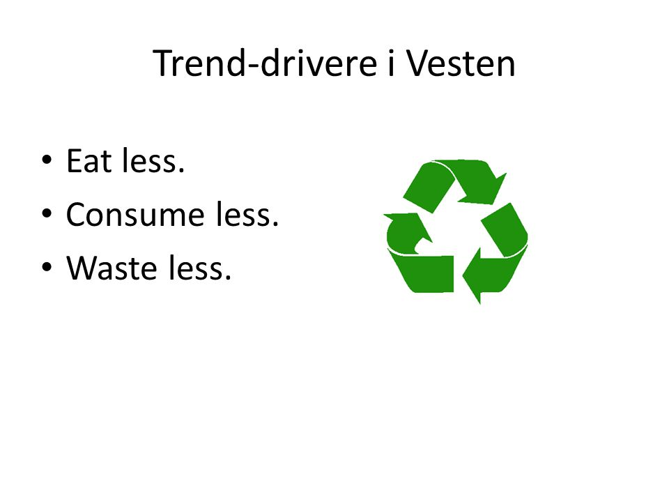 Trend-drivere i Vesten • Eat less. • Consume less. • Waste less.
