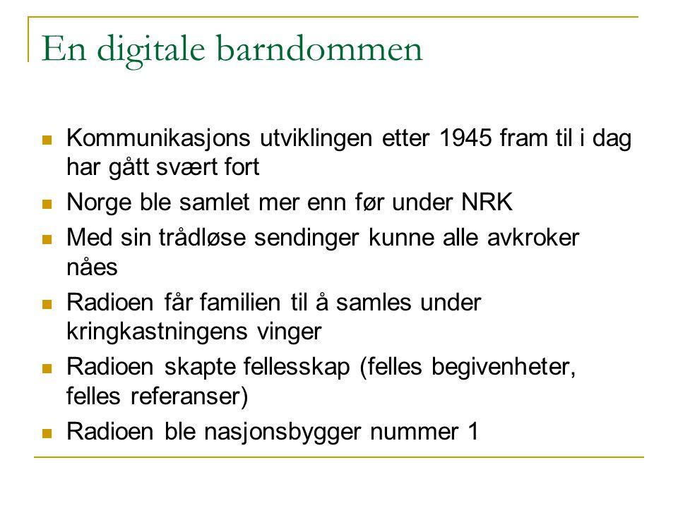 En digitale barndommen  Kommunikasjons utviklingen etter 1945 fram til i dag har gått svært fort  Norge ble samlet mer enn før under NRK  Med sin t