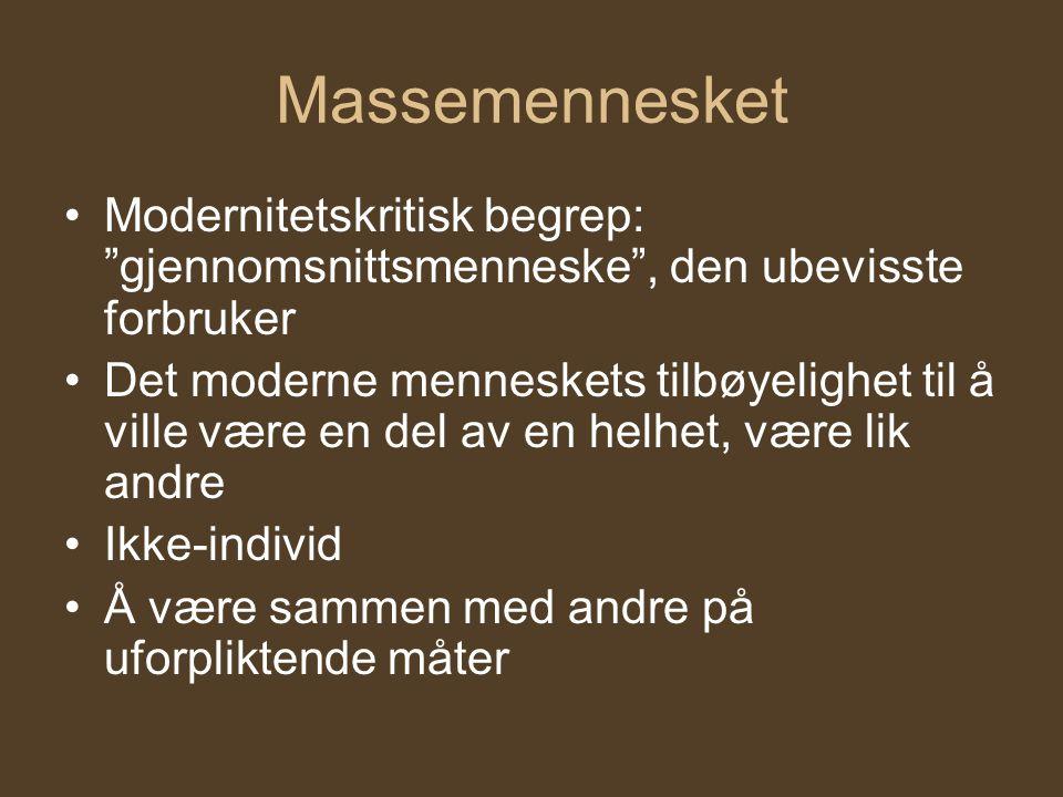 Massemennesket •Modernitetskritisk begrep: gjennomsnittsmenneske , den ubevisste forbruker •Det moderne menneskets tilbøyelighet til å ville være en del av en helhet, være lik andre •Ikke-individ •Å være sammen med andre på uforpliktende måter