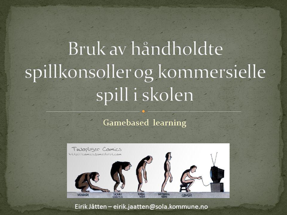 Gamebased learning Eirik Jåtten – eirik.jaatten@sola.kommune.no