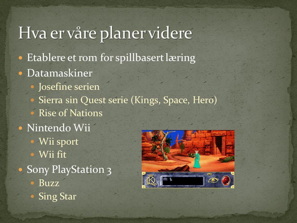  Etablere et rom for spillbasert læring  Datamaskiner  Josefine serien  Sierra sin Quest serie (Kings, Space, Hero)  Rise of Nations  Nintendo W