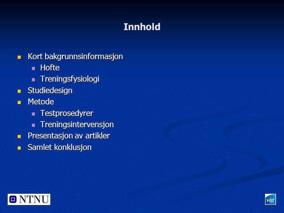 Innhold  Kort bakgrunnsinformasjon  Hofte  Treningsfysiologi  Studiedesign  Metode  Testprosedyrer  Treningsintervensjon  Presentasjon av arti