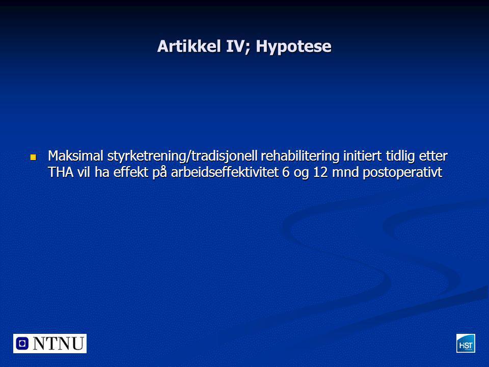 Artikkel IV; Hypotese  Maksimal styrketrening/tradisjonell rehabilitering initiert tidlig etter THA vil ha effekt på arbeidseffektivitet 6 og 12 mnd