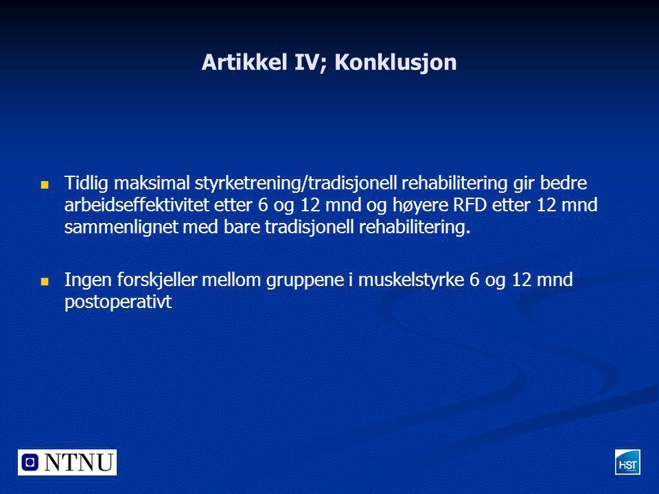 Artikkel IV; Konklusjon   Tidlig maksimal styrketrening/tradisjonell rehabilitering gir bedre arbeidseffektivitet etter 6 og 12 mnd og høyere RFD et
