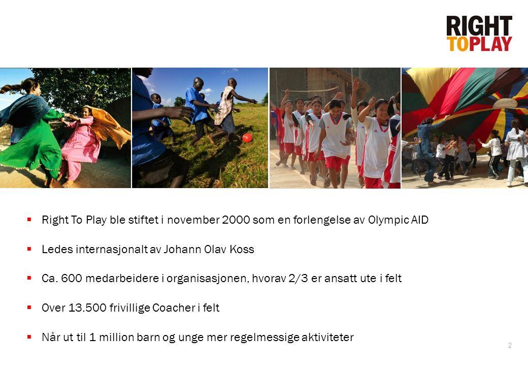 2  Right To Play ble stiftet i november 2000 som en forlengelse av Olympic AID  Ledes internasjonalt av Johann Olav Koss  Ca. 600 medarbeidere i or