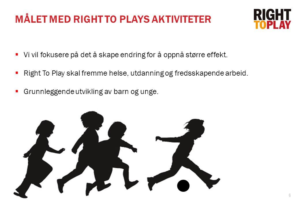 6 MÅLET MED RIGHT TO PLAYS AKTIVITETER  Vi vil fokusere på det å skape endring for å oppnå større effekt.  Right To Play skal fremme helse, utdannin