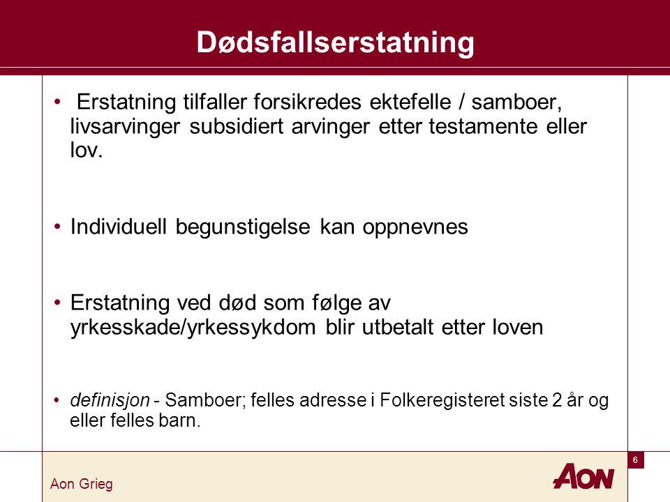 6 Aon Grieg Dødsfallserstatning • Erstatning tilfaller forsikredes ektefelle / samboer, livsarvinger subsidiert arvinger etter testamente eller lov.