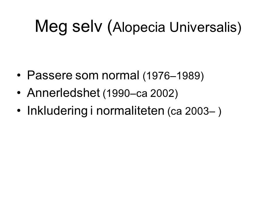 Meg selv ( Alopecia Universalis) •Passere som normal (1976–1989) •Annerledshet (1990–ca 2002) •Inkludering i normaliteten (ca 2003– )