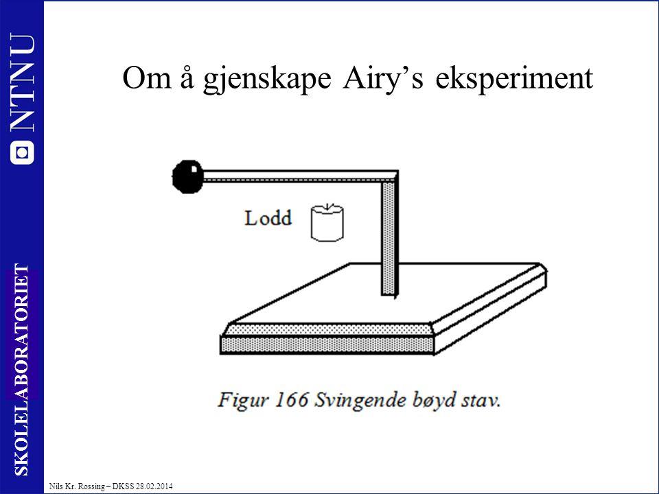 13 SKOLELABORATORIET Nils Kr. Rossing – DKSS 28.02.2014 Om å gjenskape Airy's eksperiment