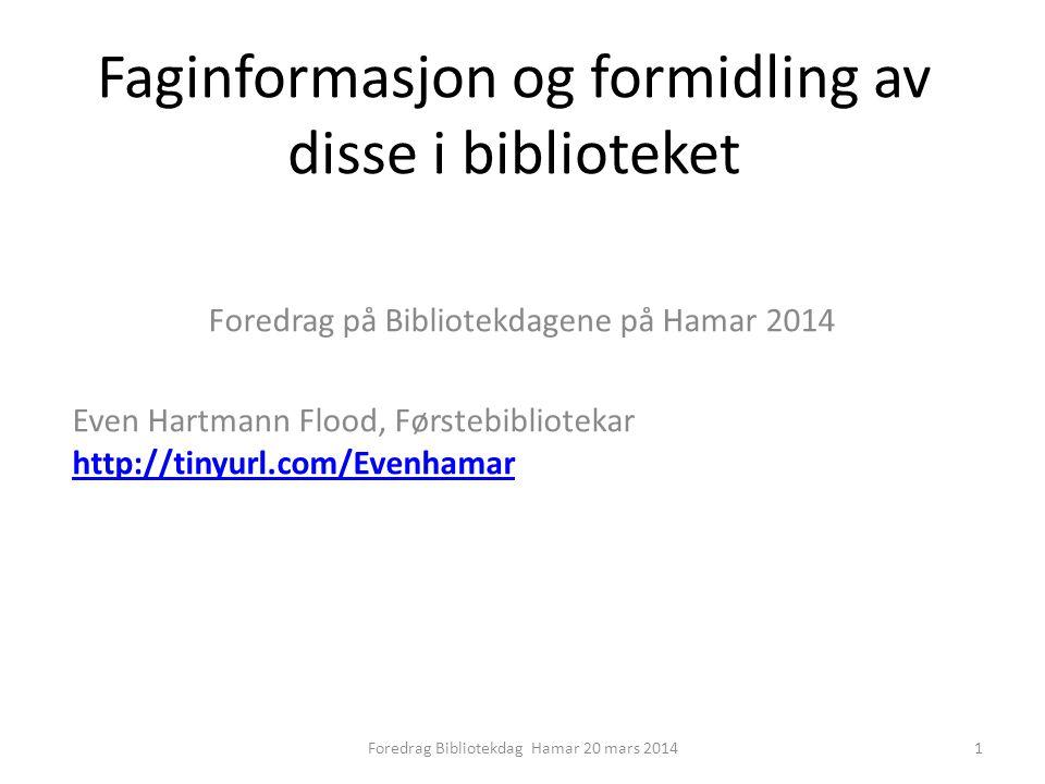Faginformasjon og formidling av disse i biblioteket Foredrag på Bibliotekdagene på Hamar 2014 Even Hartmann Flood, Førstebibliotekar http://tinyurl.com/Evenhamar http://tinyurl.com/Evenhamar 1Foredrag Bibliotekdag Hamar 20 mars 2014