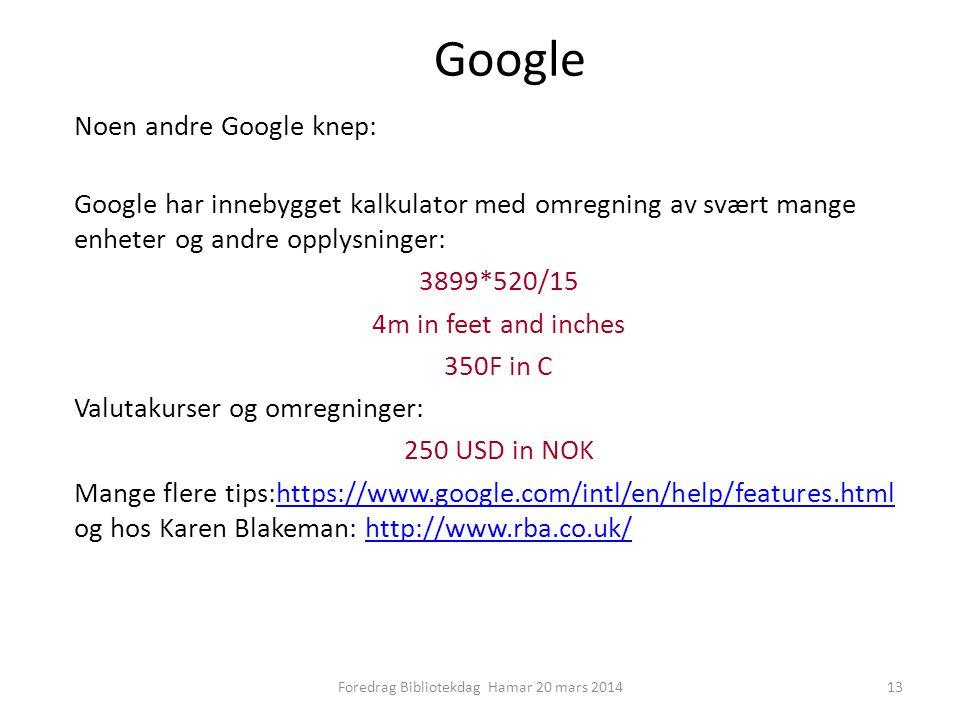 Google Noen andre Google knep: Google har innebygget kalkulator med omregning av svært mange enheter og andre opplysninger: 3899*520/15 4m in feet and inches 350F in C Valutakurser og omregninger: 250 USD in NOK Mange flere tips:https://www.google.com/intl/en/help/features.html og hos Karen Blakeman: http://www.rba.co.uk/https://www.google.com/intl/en/help/features.htmlhttp://www.rba.co.uk/ 13Foredrag Bibliotekdag Hamar 20 mars 2014