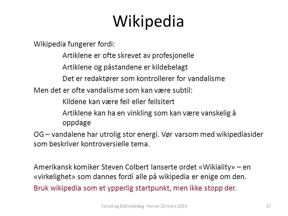 Wikipedia Wikipedia fungerer fordi: Artiklene er ofte skrevet av profesjonelle Artiklene og påstandene er kildebelagt Det er redaktører som kontrollerer for vandalisme Men det er ofte vandalisme som kan være subtil: Kildene kan være feil eller feilsitert Artiklene kan ha en vinkling som kan være vanskelig å oppdage OG – vandalene har utrolig stor energi.