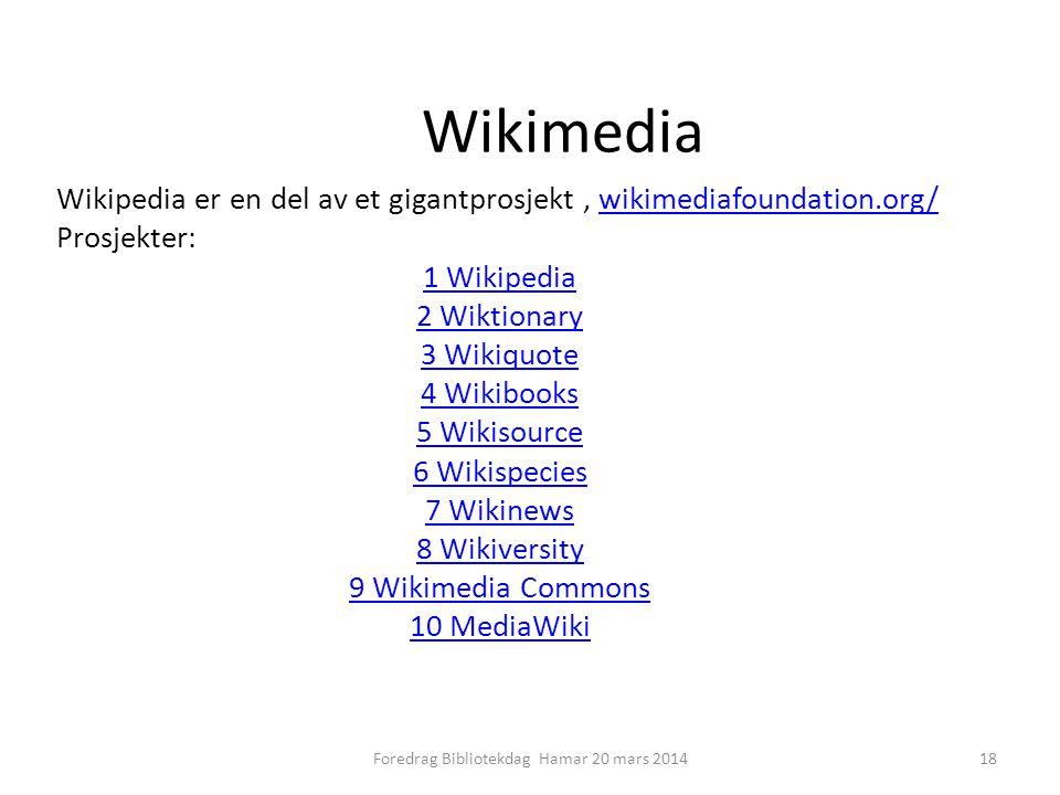 Wikimedia Wikipedia er en del av et gigantprosjekt, wikimediafoundation.org/wikimediafoundation.org/ Prosjekter: 1 Wikipedia 2 Wiktionary 3 Wikiquote 4 Wikibooks 5 Wikisource 6 Wikispecies 7 Wikinews 8 Wikiversity 9 Wikimedia Commons 10 MediaWiki 18Foredrag Bibliotekdag Hamar 20 mars 2014